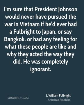 J. William Fulbright - I'm sure that President Johnson would never have pursued the war in Vietnam if he'd ever had a Fulbright to Japan, or say Bangkok, or had any feeling for what these people are like and why they acted the way they did. He was completely ignorant.