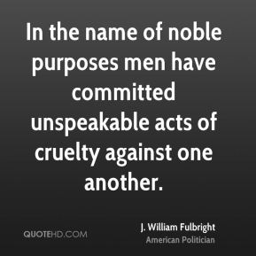 In the name of noble purposes men have committed unspeakable acts of cruelty against one another.