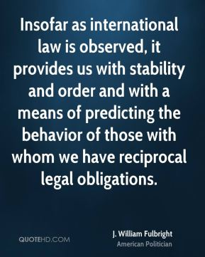 J. William Fulbright - Insofar as international law is observed, it provides us with stability and order and with a means of predicting the behavior of those with whom we have reciprocal legal obligations.