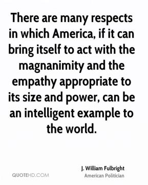 There are many respects in which America, if it can bring itself to act with the magnanimity and the empathy appropriate to its size and power, can be an intelligent example to the world.