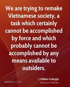 J. William Fulbright - We are trying to remake Vietnamese society, a task which certainly cannot be accomplished by force and which probably cannot be accomplished by any means available to outsiders.