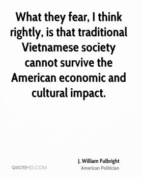 What they fear, I think rightly, is that traditional Vietnamese society cannot survive the American economic and cultural impact.