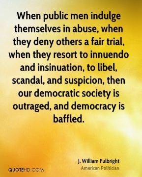 J. William Fulbright - When public men indulge themselves in abuse, when they deny others a fair trial, when they resort to innuendo and insinuation, to libel, scandal, and suspicion, then our democratic society is outraged, and democracy is baffled.