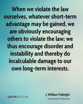 J. William Fulbright - When we violate the law ourselves, whatever short-term advantage may be gained, we are obviously encouraging others to violate the law; we thus encourage disorder and instability and thereby do incalculable damage to our own long-term interests.