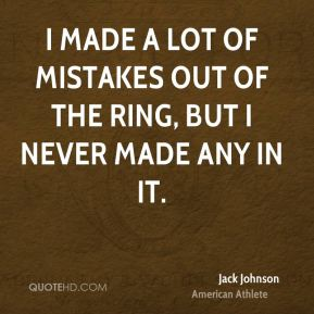 Jack Johnson - I made a lot of mistakes out of the ring, but I never made any in it.
