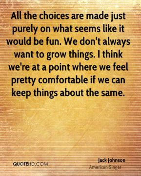 Jack Johnson - All the choices are made just purely on what seems like it would be fun. We don't always want to grow things. I think we're at a point where we feel pretty comfortable if we can keep things about the same.