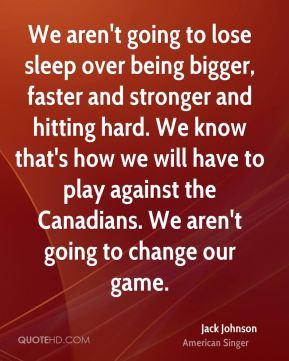 Jack Johnson - We aren't going to lose sleep over being bigger, faster and stronger and hitting hard. We know that's how we will have to play against the Canadians. We aren't going to change our game.