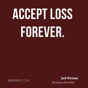 Jack Kerouac - Accept loss forever.