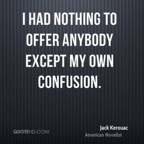 Jack Kerouac - I had nothing to offer anybody except my own confusion.