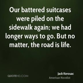 Jack Kerouac - Our battered suitcases were piled on the sidewalk again; we had longer ways to go. But no matter, the road is life.