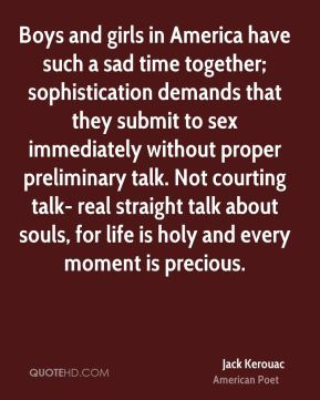 Jack Kerouac - Boys and girls in America have such a sad time together; sophistication demands that they submit to sex immediately without proper preliminary talk. Not courting talk- real straight talk about souls, for life is holy and every moment is precious.