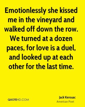 Emotionlessly she kissed me in the vineyard and walked off down the row. We turned at a dozen paces, for love is a duel, and looked up at each other for the last time.
