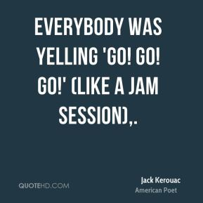 Everybody was yelling 'Go! Go! Go!' (like a jam session).