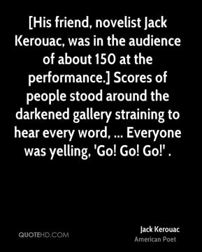 Jack Kerouac - [His friend, novelist Jack Kerouac, was in the audience of about 150 at the performance.] Scores of people stood around the darkened gallery straining to hear every word, ... Everyone was yelling, 'Go! Go! Go!' .