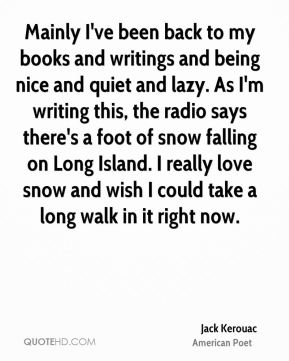 Jack Kerouac - Mainly I've been back to my books and writings and being nice and quiet and lazy. As I'm writing this, the radio says there's a foot of snow falling on Long Island. I really love snow and wish I could take a long walk in it right now.