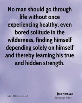 Jack Kerouac - No man should go through life without once experiencing healthy, even bored solitude in the wilderness, finding himself depending solely on himself and thereby learning his true and hidden strength.