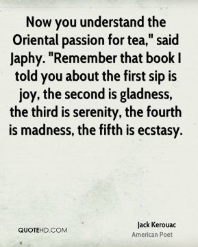 """Jack Kerouac - Now you understand the Oriental passion for tea,"""" said Japhy. """"Remember that book I told you about the first sip is joy, the second is gladness, the third is serenity, the fourth is madness, the fifth is ecstasy."""