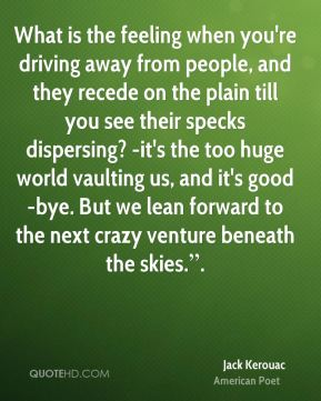 """What is the feeling when you're driving away from people, and they recede on the plain till you see their specks dispersing? -it's the too huge world vaulting us, and it's good-bye. But we lean forward to the next crazy venture beneath the skies.""""."""