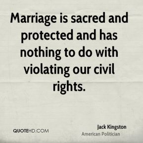 Jack Kingston - Marriage is sacred and protected and has nothing to do with violating our civil rights.