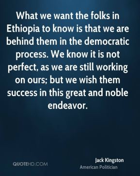 What we want the folks in Ethiopia to know is that we are behind them in the democratic process. We know it is not perfect, as we are still working on ours; but we wish them success in this great and noble endeavor.