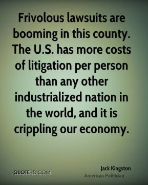 Frivolous lawsuits are booming in this county. The U.S. has more costs of litigation per person than any other industrialized nation in the world, and it is crippling our economy.