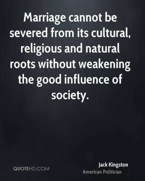 Marriage cannot be severed from its cultural, religious and natural roots without weakening the good influence of society.