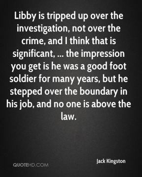 Libby is tripped up over the investigation, not over the crime, and I think that is significant, ... the impression you get is he was a good foot soldier for many years, but he stepped over the boundary in his job, and no one is above the law.