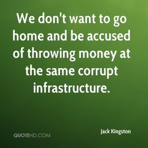 We don't want to go home and be accused of throwing money at the same corrupt infrastructure.
