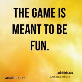 Jack Nicklaus - The game is meant to be fun.