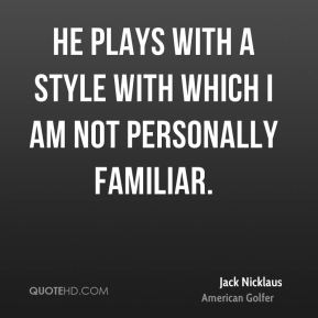 Jack Nicklaus - He plays with a style with which I am not personally familiar.