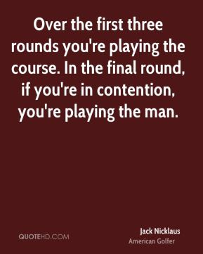 Jack Nicklaus - Over the first three rounds you're playing the course. In the final round, if you're in contention, you're playing the man.