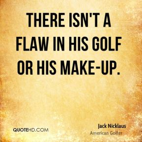 Jack Nicklaus - There isn't a flaw in his golf or his make-up.