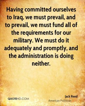 Jack Reed - Having committed ourselves to Iraq, we must prevail, and to prevail, we must fund all of the requirements for our military. We must do it adequately and promptly, and the administration is doing neither.