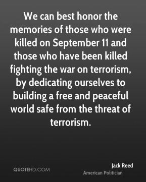 Jack Reed - We can best honor the memories of those who were killed on September 11 and those who have been killed fighting the war on terrorism, by dedicating ourselves to building a free and peaceful world safe from the threat of terrorism.