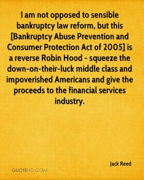 Jack Reed - I am not opposed to sensible bankruptcy law reform, but this [Bankruptcy Abuse Prevention and Consumer Protection Act of 2005] is a reverse Robin Hood - squeeze the down-on-their-luck middle class and impoverished Americans and give the proceeds to the financial services industry.