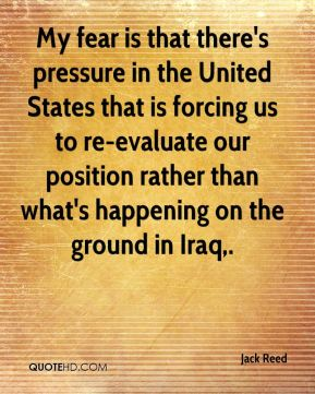 Jack Reed - My fear is that there's pressure in the United States that is forcing us to re-evaluate our position rather than what's happening on the ground in Iraq.