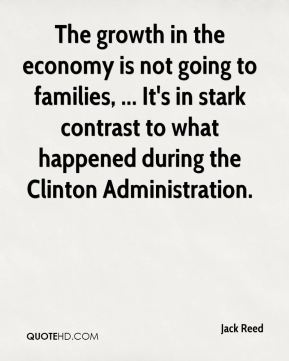 Jack Reed - The growth in the economy is not going to families, ... It's in stark contrast to what happened during the Clinton Administration.