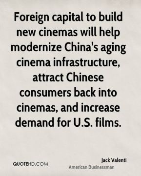 Jack Valenti - Foreign capital to build new cinemas will help modernize China's aging cinema infrastructure, attract Chinese consumers back into cinemas, and increase demand for U.S. films.
