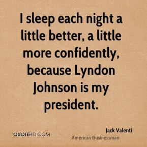 Jack Valenti - I sleep each night a little better, a little more confidently, because Lyndon Johnson is my president.