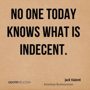 Jack Valenti - No one today knows what is indecent.