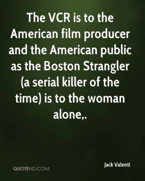 Jack Valenti - The VCR is to the American film producer and the American public as the Boston Strangler (a serial killer of the time) is to the woman alone.