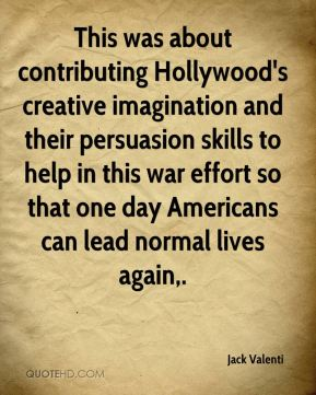 Jack Valenti - This was about contributing Hollywood's creative imagination and their persuasion skills to help in this war effort so that one day Americans can lead normal lives again.