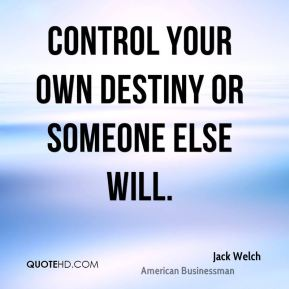 Control your own destiny or someone else will.