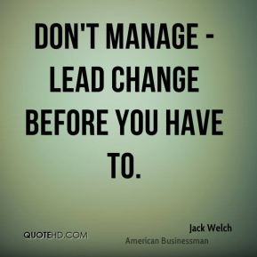 Jack Welch - Don't manage - lead change before you have to.