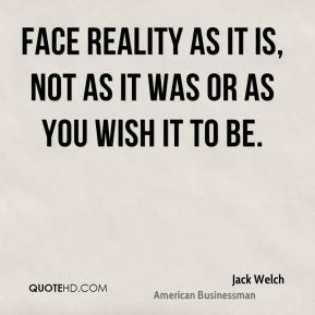 Face reality as it is, not as it was or as you wish it to be.