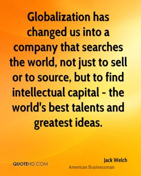 Jack Welch - Globalization has changed us into a company that searches the world, not just to sell or to source, but to find intellectual capital - the world's best talents and greatest ideas.