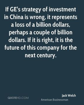 If GE's strategy of investment in China is wrong, it represents a loss of a billion dollars, perhaps a couple of billion dollars. If it is right, it is the future of this company for the next century.