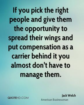 Jack Welch - If you pick the right people and give them the opportunity to spread their wings and put compensation as a carrier behind it you almost don't have to manage them.