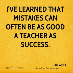 Jack Welch - I've learned that mistakes can often be as good a teacher as success.