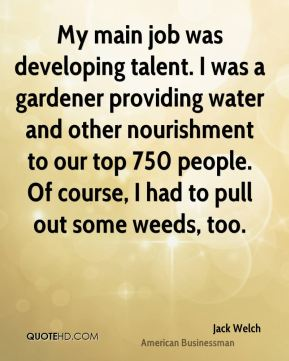 Jack Welch - My main job was developing talent. I was a gardener providing water and other nourishment to our top 750 people. Of course, I had to pull out some weeds, too.
